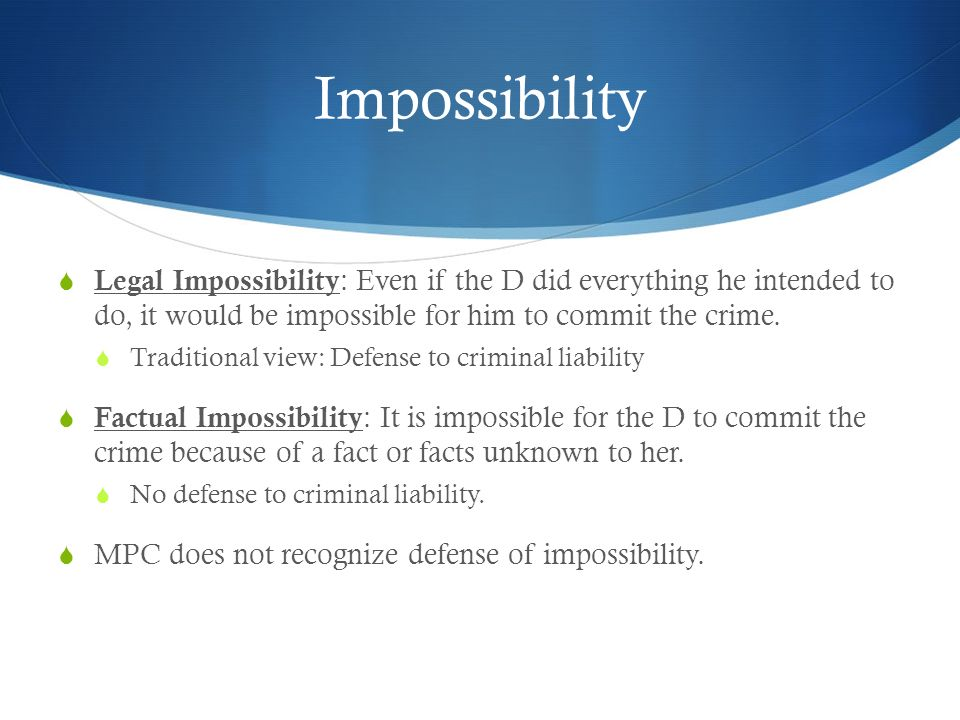 Impossibility Legal Impossibility: Even if the D did everything he intended to do, it would be impossible for him to commit the crime.