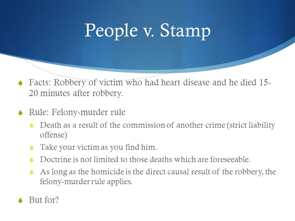 People v. Stamp Facts: Robbery of victim who had heart disease and he died minutes after robbery.