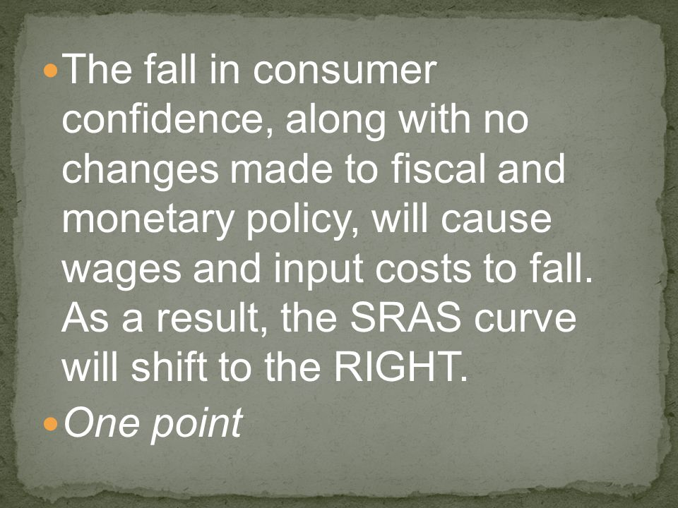 The fall in consumer confidence, along with no changes made to fiscal and monetary policy, will cause wages and input costs to fall. As a result, the SRAS curve will shift to the RIGHT.
