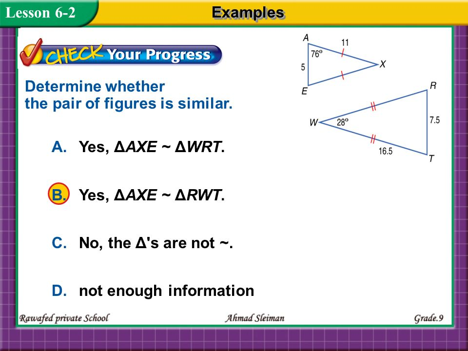 Lesson 6-2 Examples. Determine whether the pair of figures is similar. A. Yes, ΔAXE ~ ΔWRT. B. Yes, ΔAXE ~ ΔRWT.