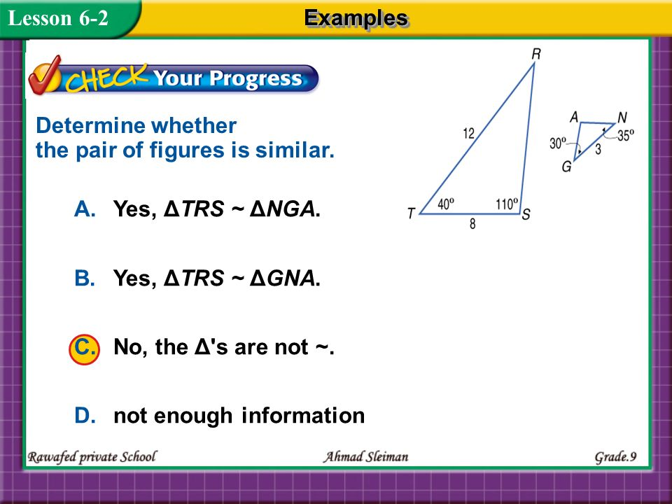 Lesson 6-2 Examples. Determine whether the pair of figures is similar. A. Yes, ΔTRS ~ ΔNGA. B. Yes, ΔTRS ~ ΔGNA.