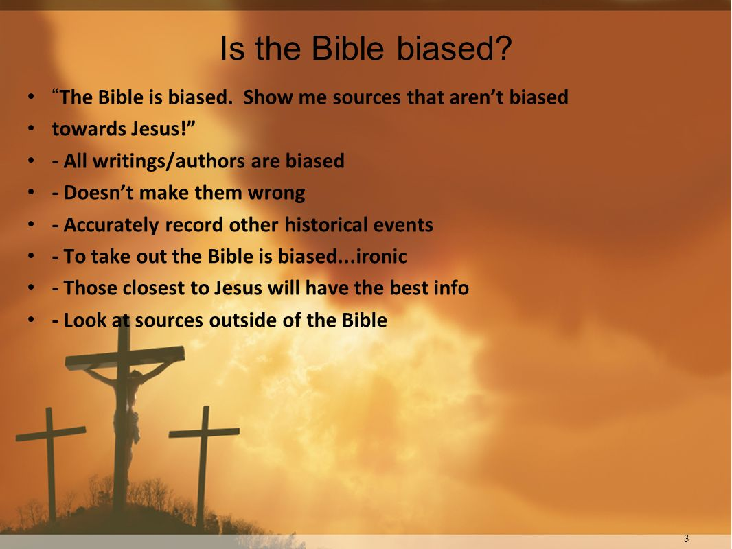 Is the Bible biased The Bible is biased. Show me sources that aren't biased. towards Jesus! - All writings/authors are biased.