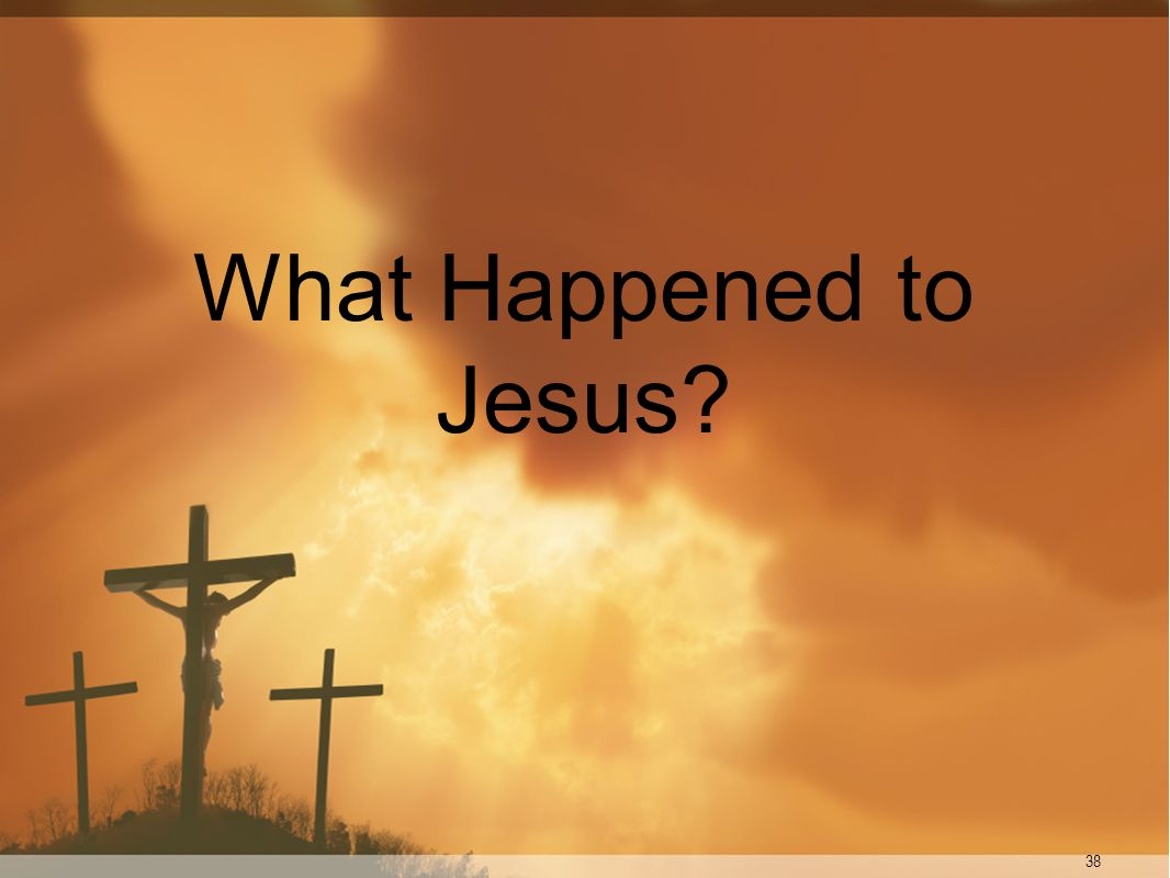 What Happened to Jesus 38