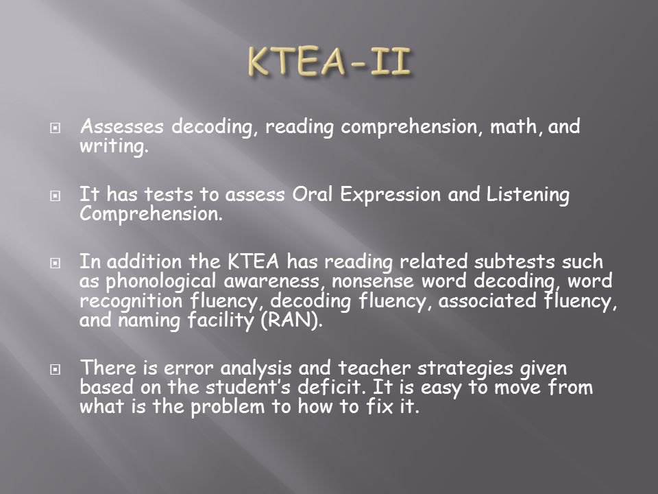KTEA-II Assesses decoding, reading comprehension, math, and writing.