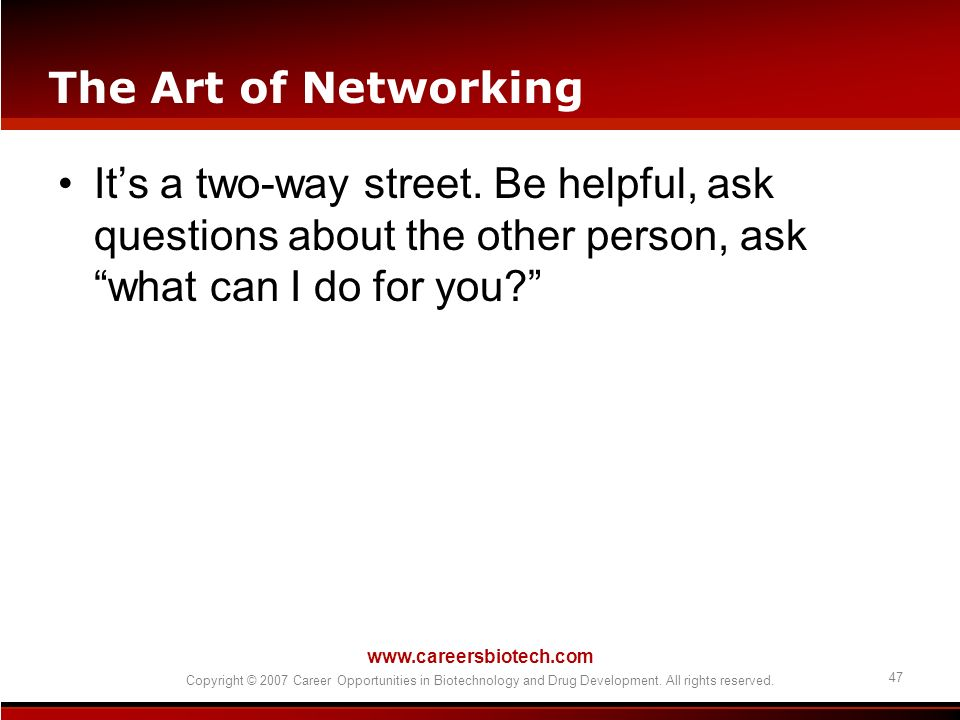 The Art of Networking It's a two-way street. Be helpful, ask questions about the other person, ask what can I do for you