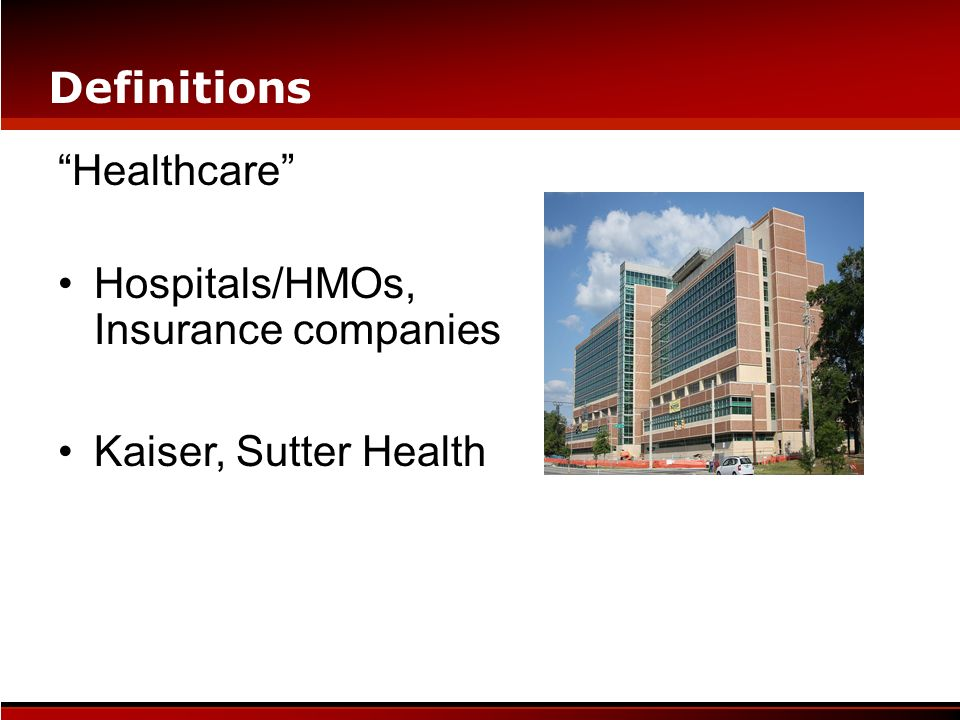 Definitions Healthcare Hospitals/HMOs, Insurance companies Kaiser, Sutter Health