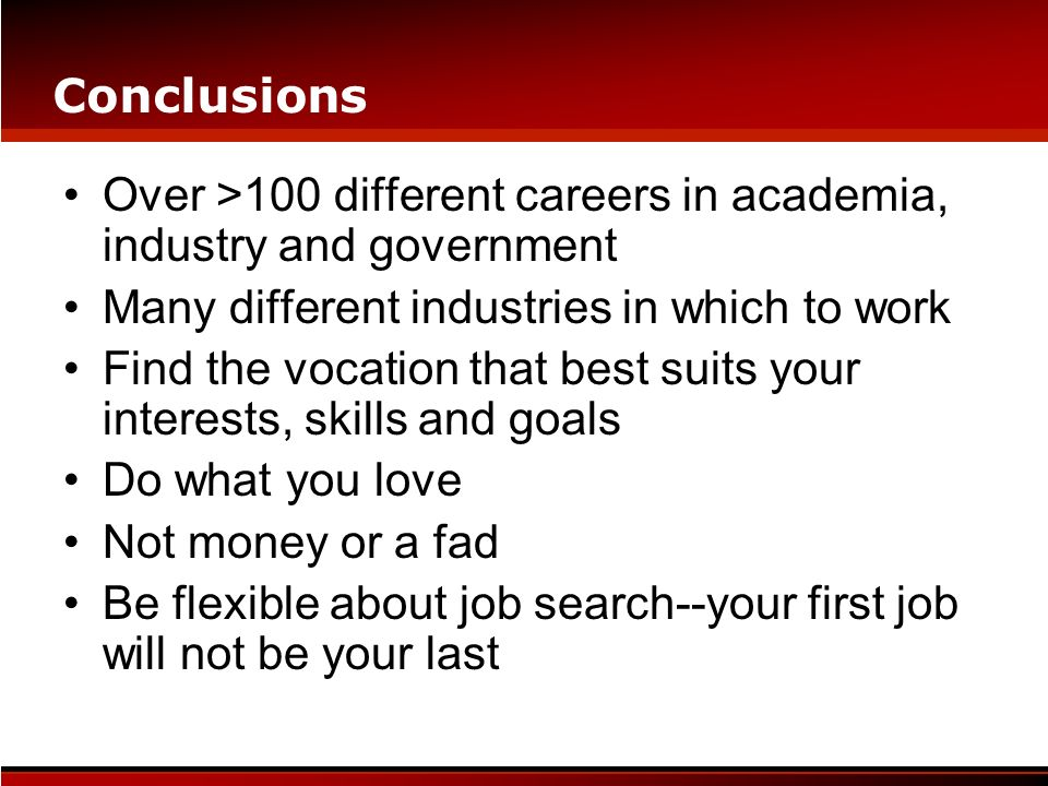 Conclusions Over >100 different careers in academia, industry and government. Many different industries in which to work.