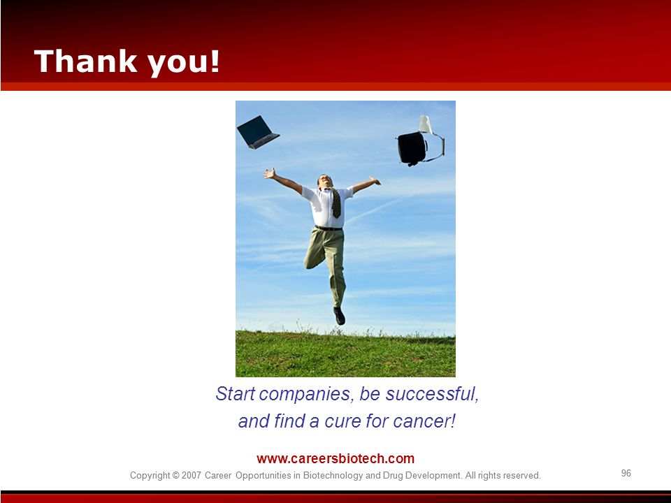 Thank you! Start companies, be successful, and find a cure for cancer!