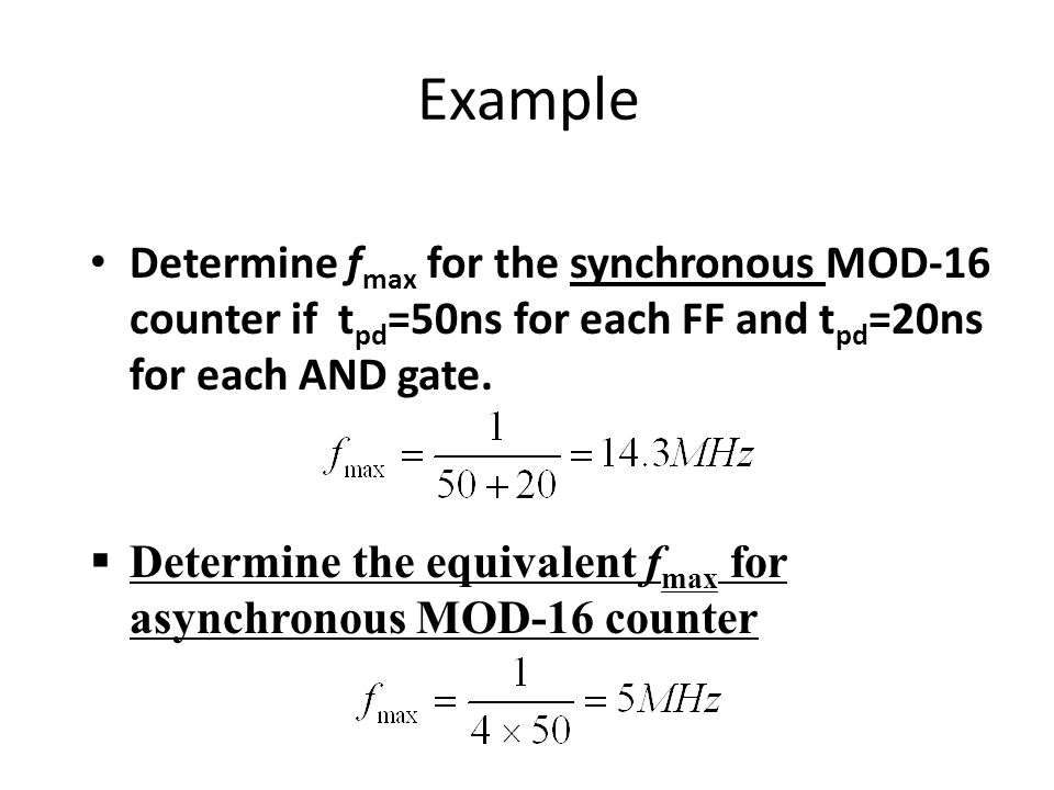 Example Determine fmax for the synchronous MOD-16 counter if tpd=50ns for each FF and tpd=20ns for each AND gate.