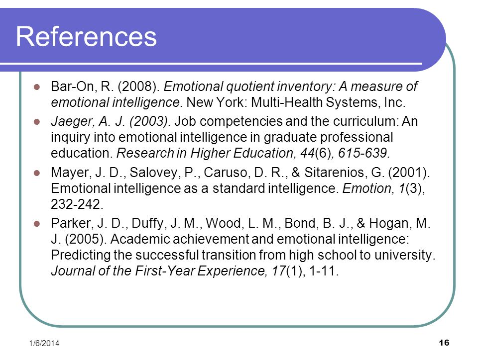 References Bar-On, R. (2008). Emotional quotient inventory: A measure of emotional intelligence. New York: Multi-Health Systems, Inc.