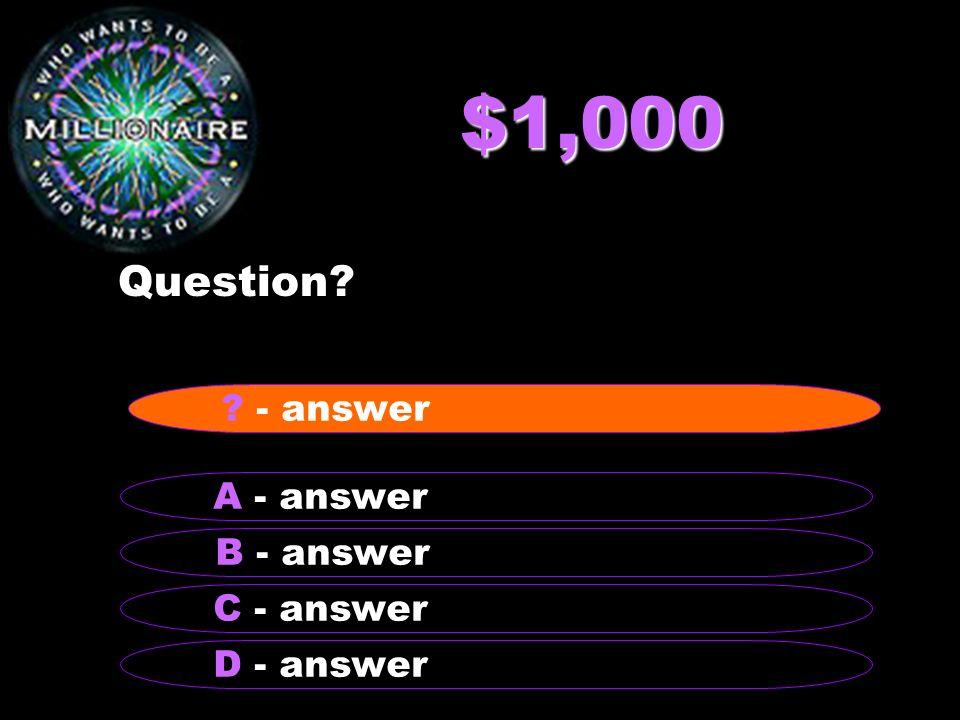 $1,000 Question - answer A - answer B - answer C - answer