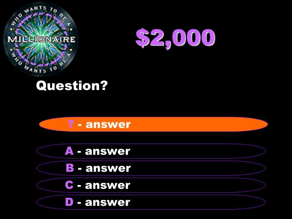 $2,000 Question - answer A - answer B - answer C - answer