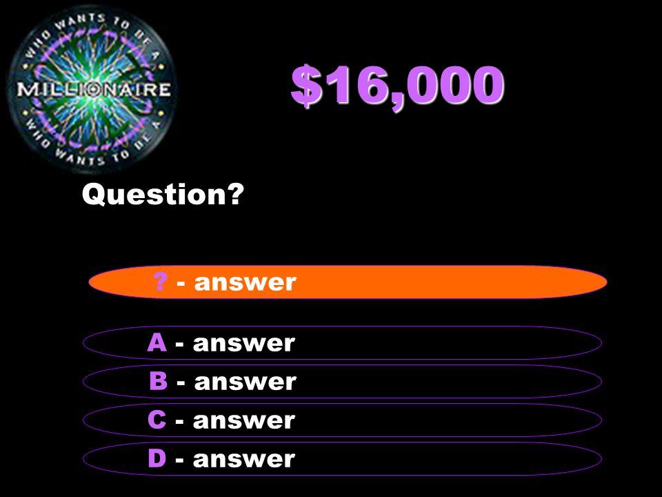 $16,000 Question - answer A - answer B - answer C - answer