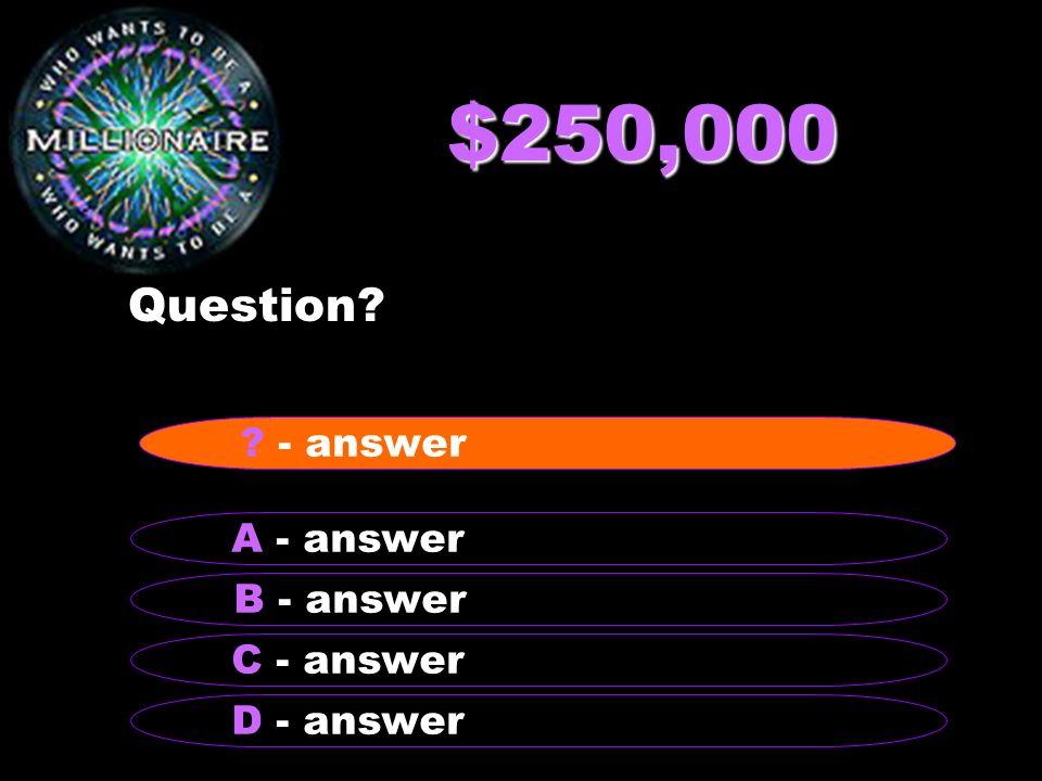 $250,000 Question - answer A - answer B - answer C - answer