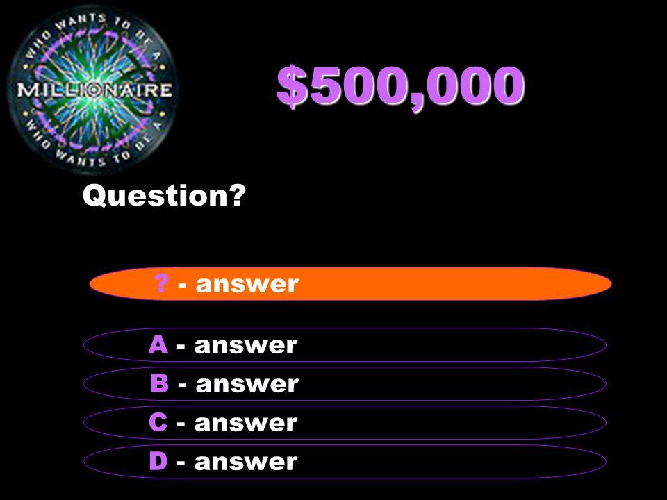 $500,000 Question - answer A - answer B - answer C - answer