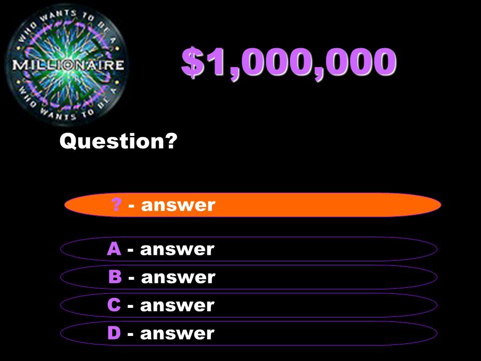 $1,000,000 Question - answer A - answer B - answer C - answer