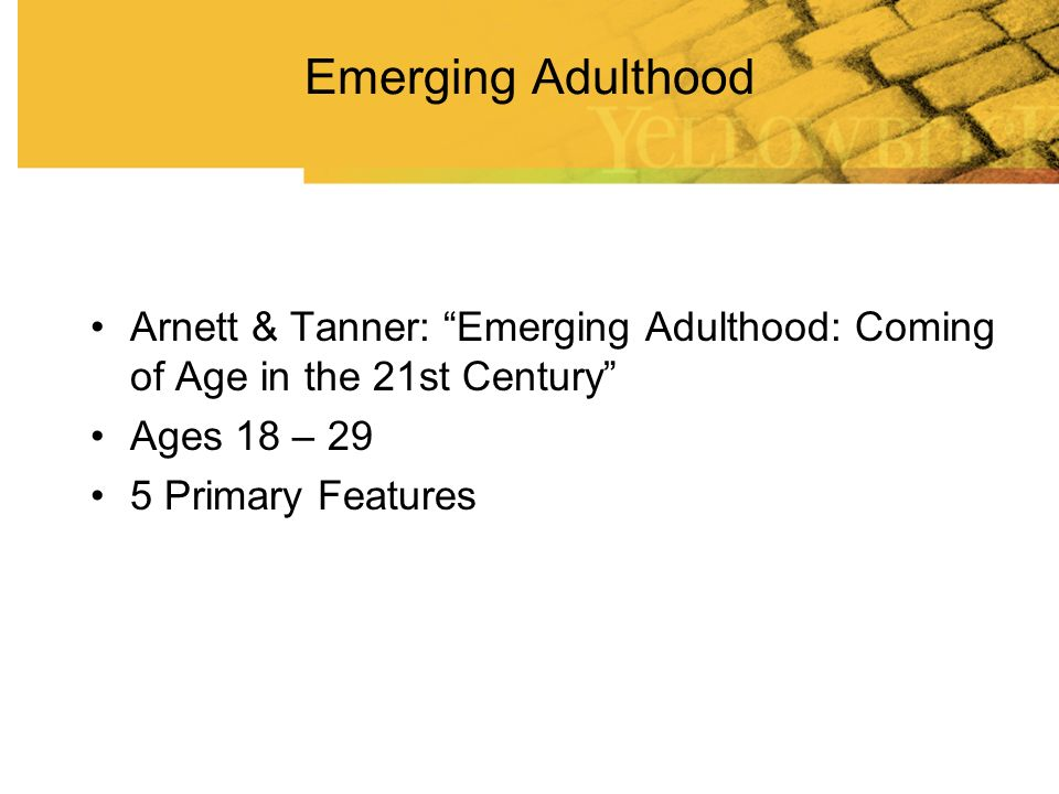 Emerging Adulthood Arnett & Tanner: Emerging Adulthood: Coming of Age in the 21st Century Ages 18 – 29.