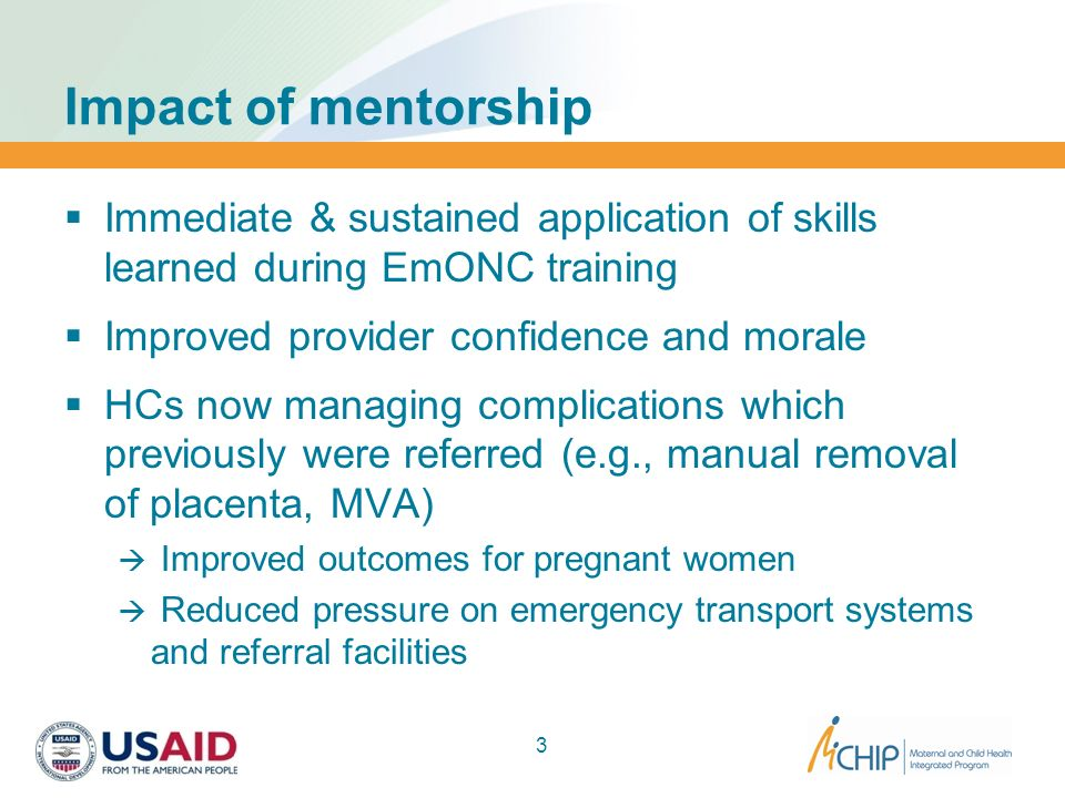Impact of mentorship Immediate & sustained application of skills learned during EmONC training. Improved provider confidence and morale.