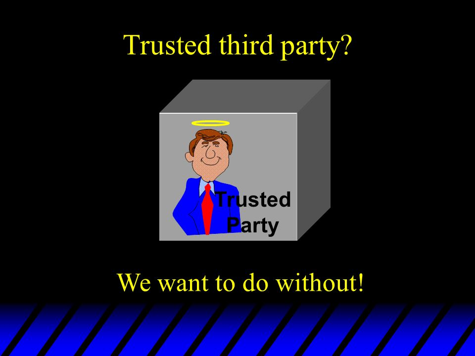 Trusted third party Trusted Party We want to do without!