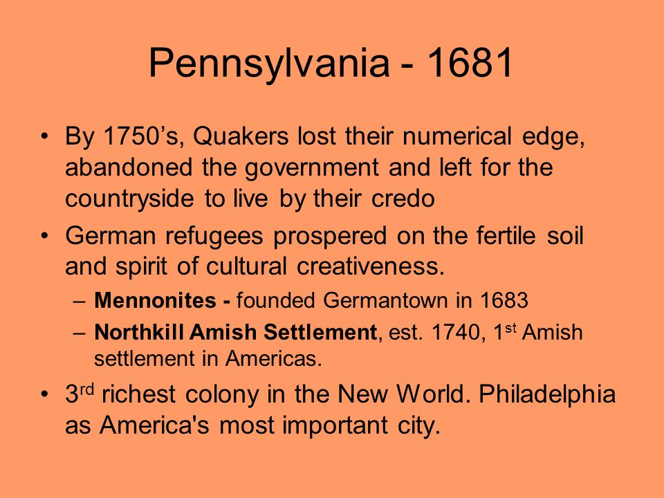 Pennsylvania By 1750's, Quakers lost their numerical edge, abandoned the government and left for the countryside to live by their credo.