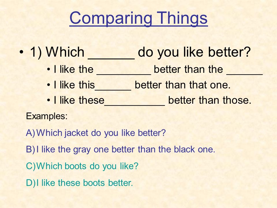 Comparing Things 1) Which ______ do you like better