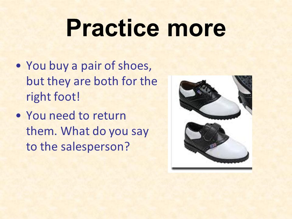 Practice more You buy a pair of shoes, but they are both for the right foot.