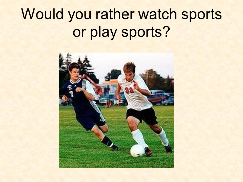 Would you rather watch sports or play sports