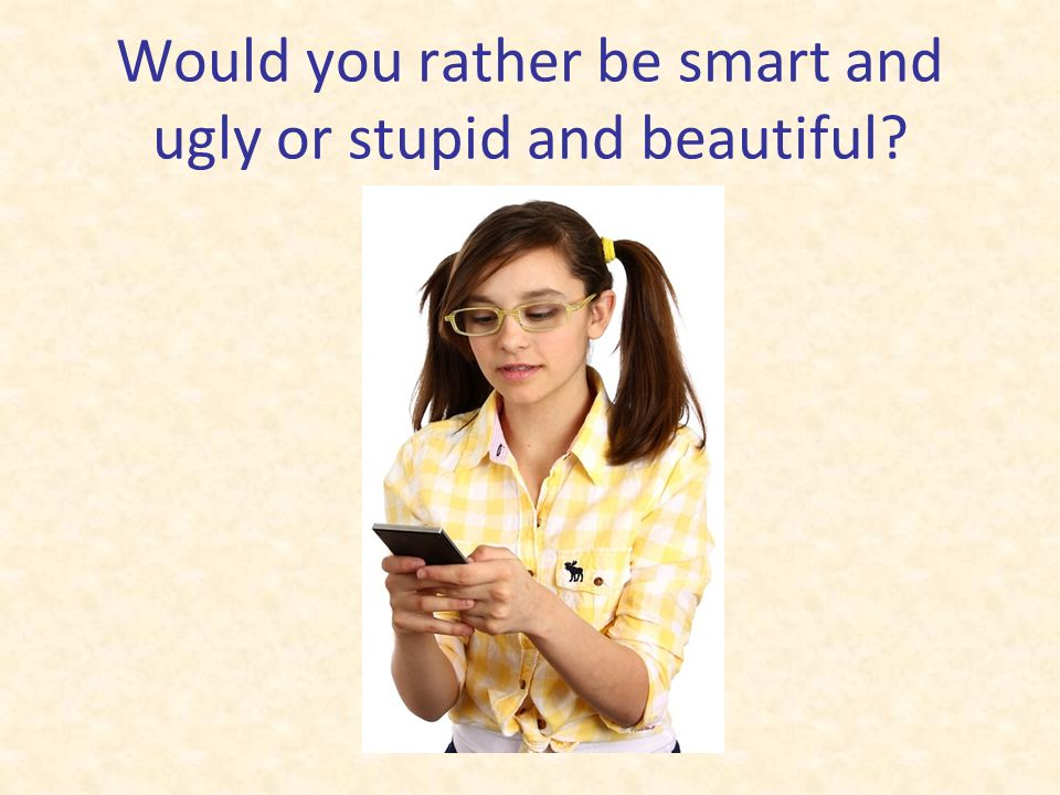 Would you rather be smart and ugly or stupid and beautiful
