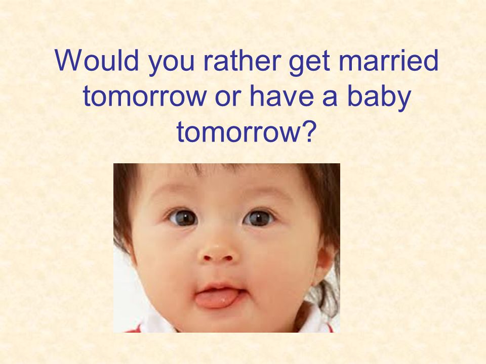 Would you rather get married tomorrow or have a baby tomorrow