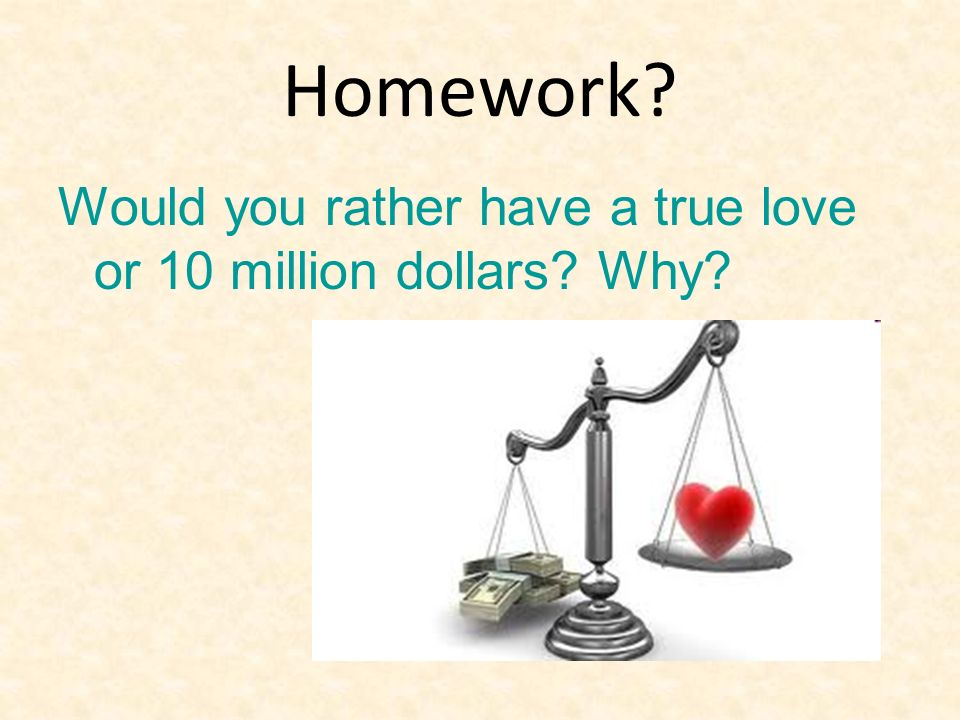 Homework Would you rather have a true love or 10 million dollars Why