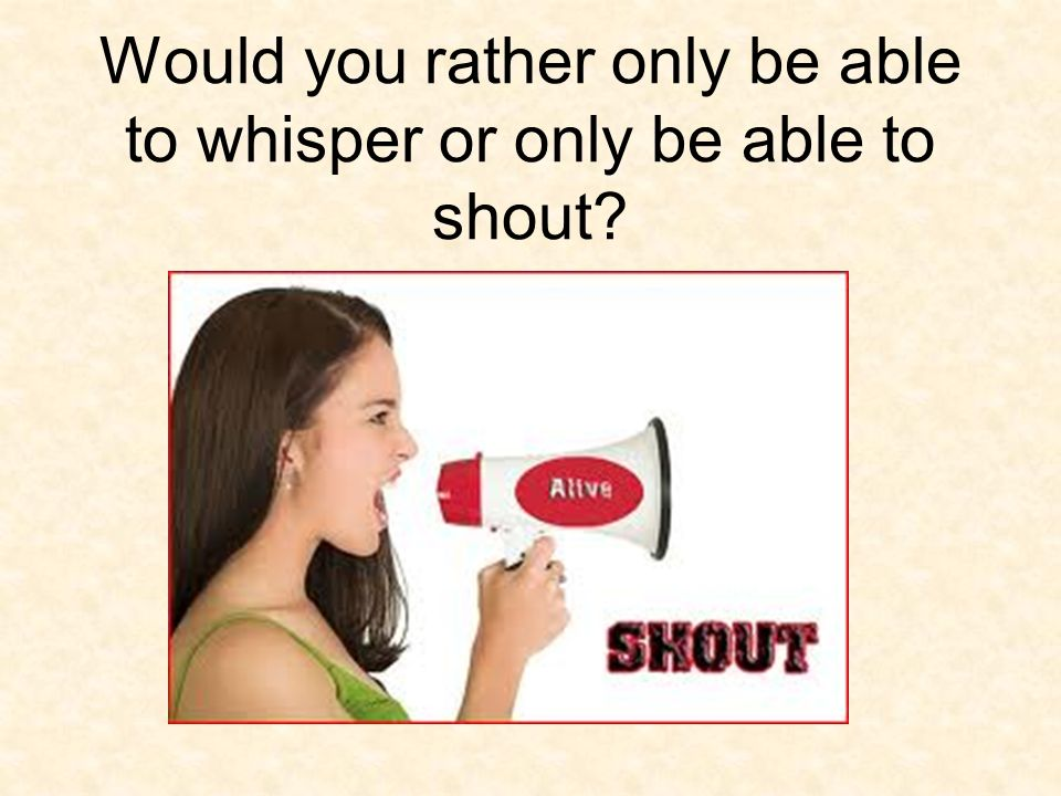 Would you rather only be able to whisper or only be able to shout