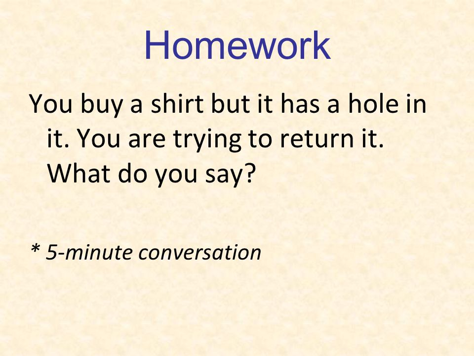 Homework You buy a shirt but it has a hole in it. You are trying to return it.