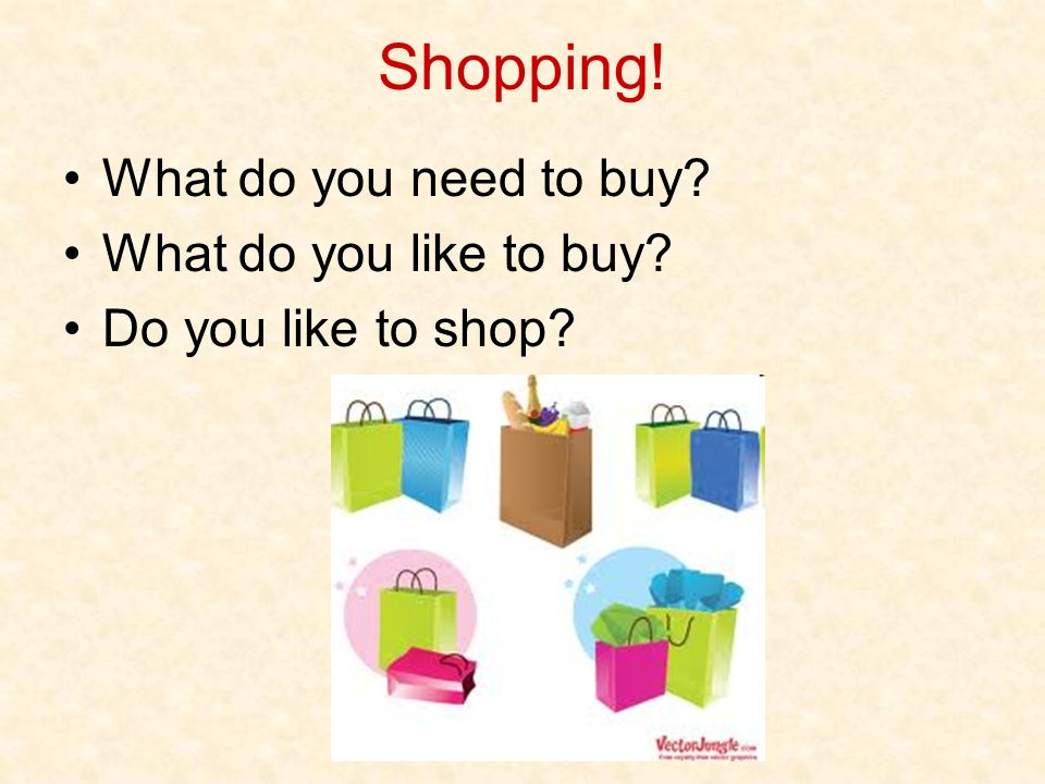 Shopping! What do you need to buy What do you like to buy