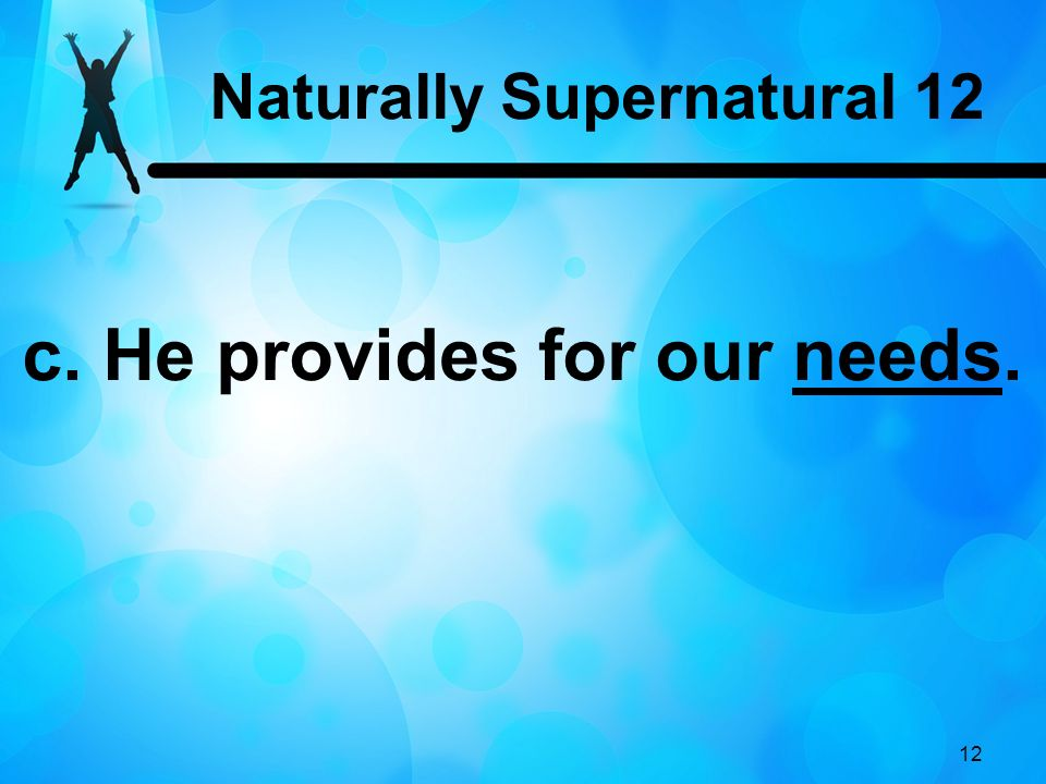 Naturally Supernatural 12 c. He provides for our needs.
