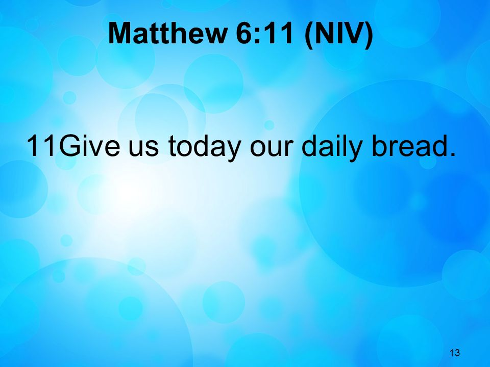 11Give us today our daily bread.