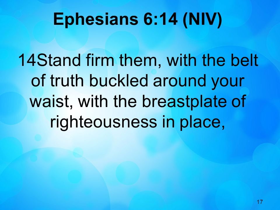 Ephesians 6:14 (NIV) 14Stand firm them, with the belt of truth buckled around your waist, with the breastplate of righteousness in place,