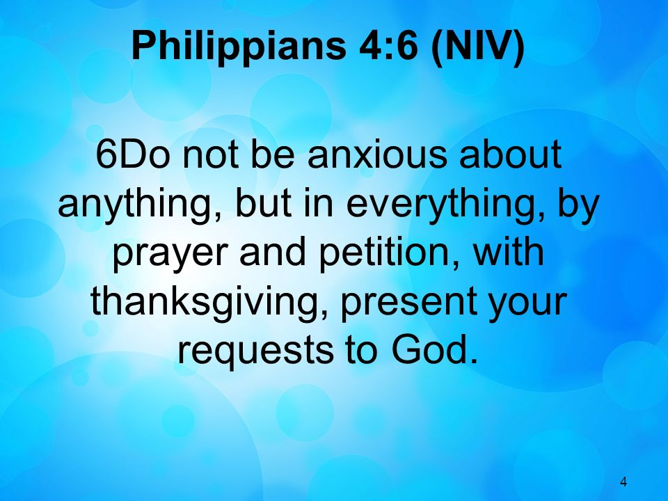 Philippians 4:6 (NIV) 6Do not be anxious about anything, but in everything, by prayer and petition, with thanksgiving, present your requests to God.