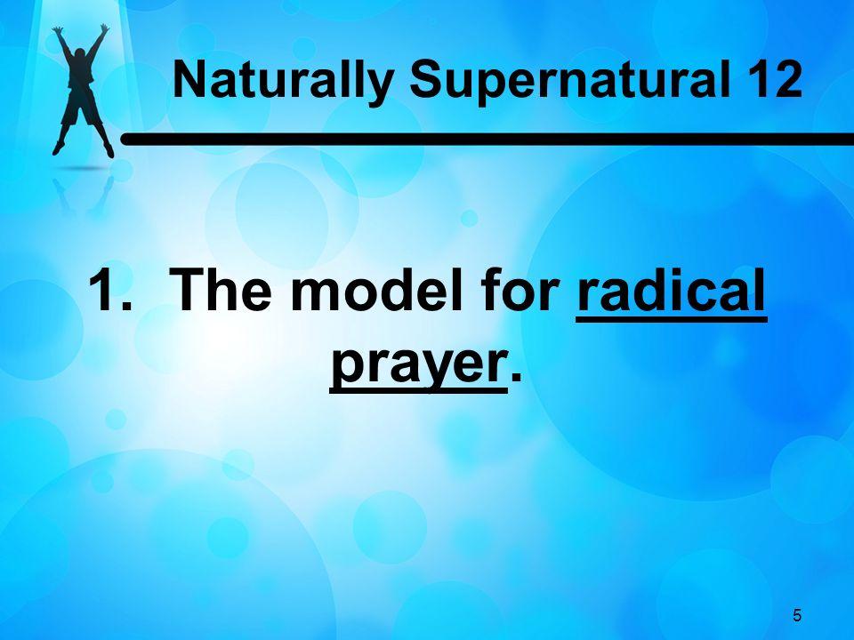 Naturally Supernatural 12 1. The model for radical prayer.