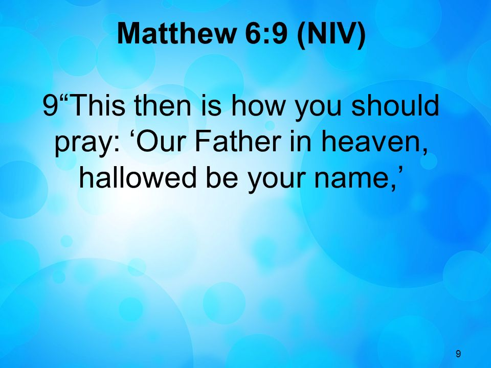 Matthew 6:9 (NIV) 9 This then is how you should pray: 'Our Father in heaven, hallowed be your name,'