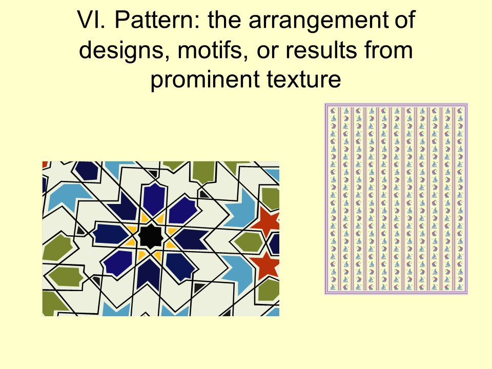 VI. Pattern: the arrangement of designs, motifs, or results from prominent texture