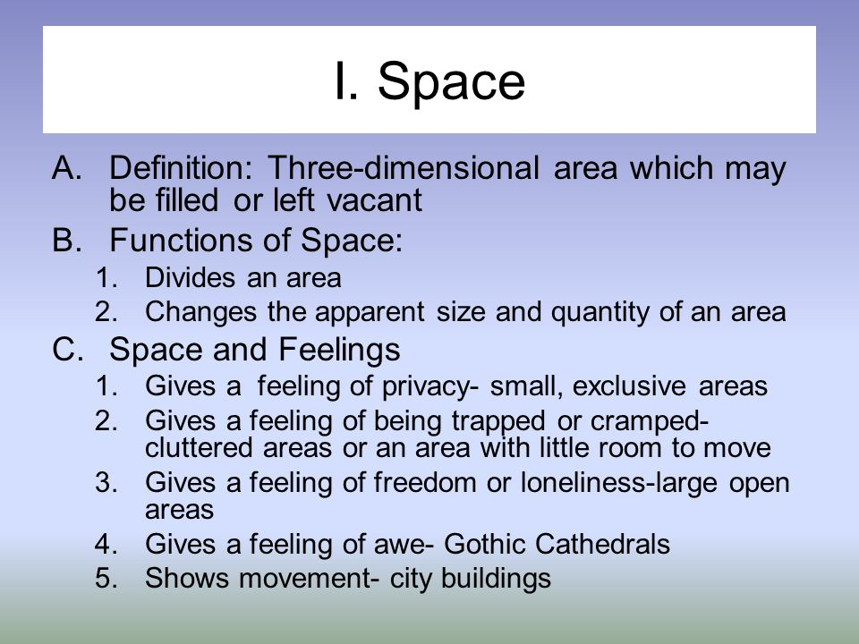 I. SpaceDefinition: Three-dimensional area which may be filled or left vacant. Functions of Space: Divides an area.