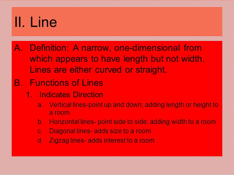 II. Line Definition: A narrow, one-dimensional from which appears to have length but not width. Lines are either curved or straight.