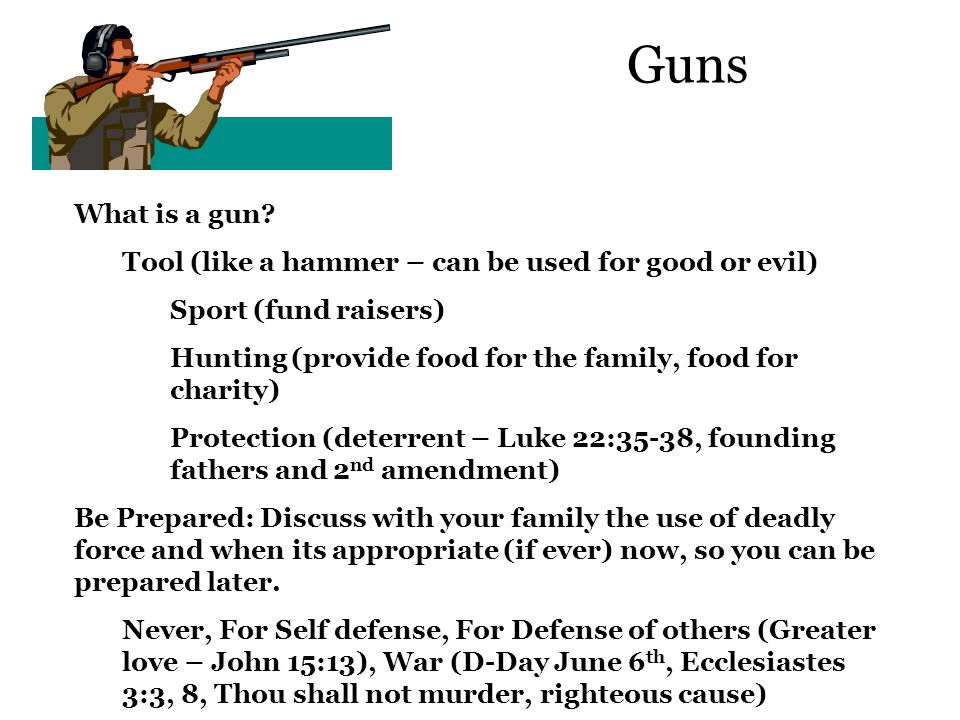 Guns What is a gun Tool (like a hammer – can be used for good or evil) Sport (fund raisers)
