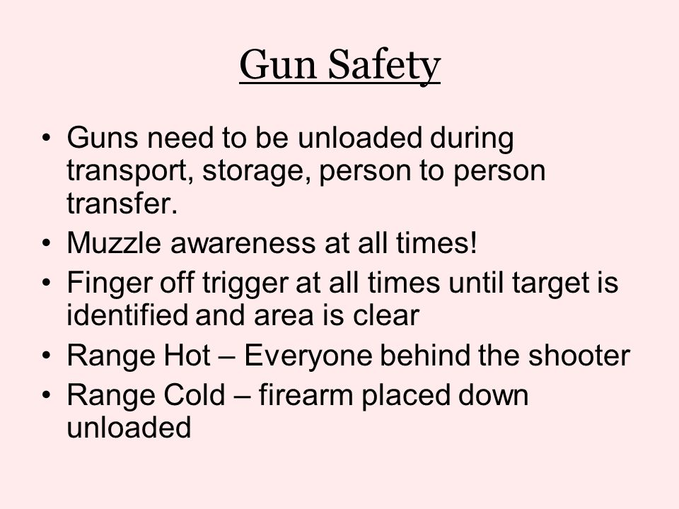 Gun Safety Guns need to be unloaded during transport, storage, person to person transfer. Muzzle awareness at all times!