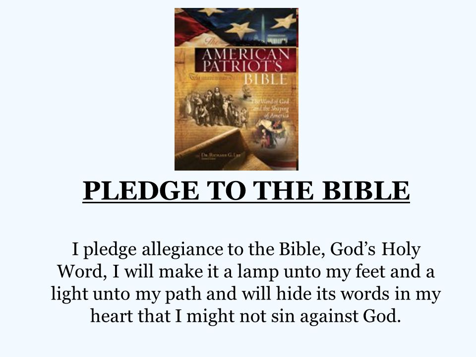 PLEDGE TO THE BIBLE I pledge allegiance to the Bible, God's Holy Word, I will make it a lamp unto my feet and a light unto my path and will hide its words in my heart that I might not sin against God.