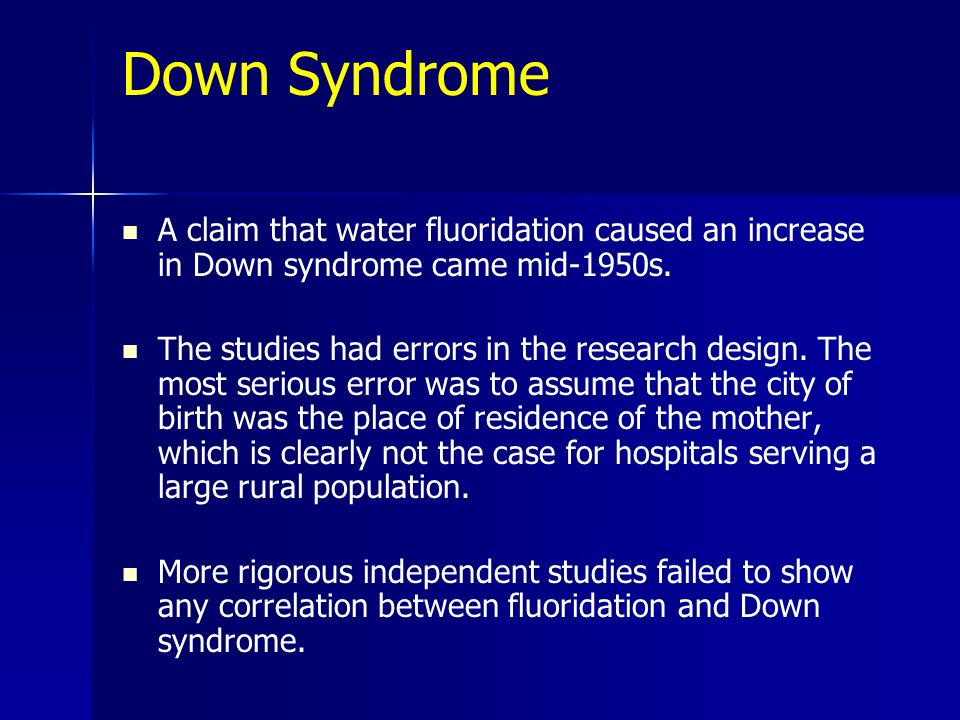 Down SyndromeA claim that water fluoridation caused an increase in Down syndrome came mid-1950s.