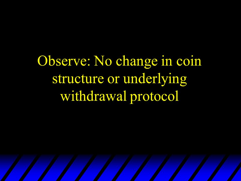 Observe: No change in coin structure or underlying withdrawal protocol
