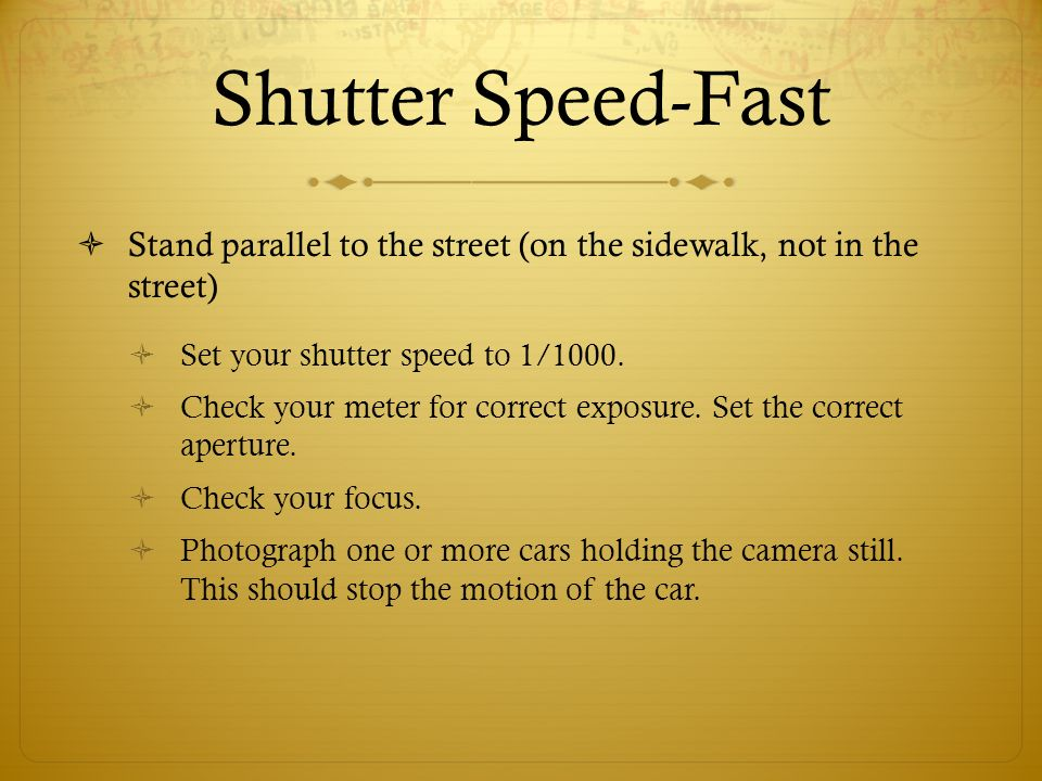 Shutter Speed-Fast Stand parallel to the street (on the sidewalk, not in the street) Set your shutter speed to 1/1000.