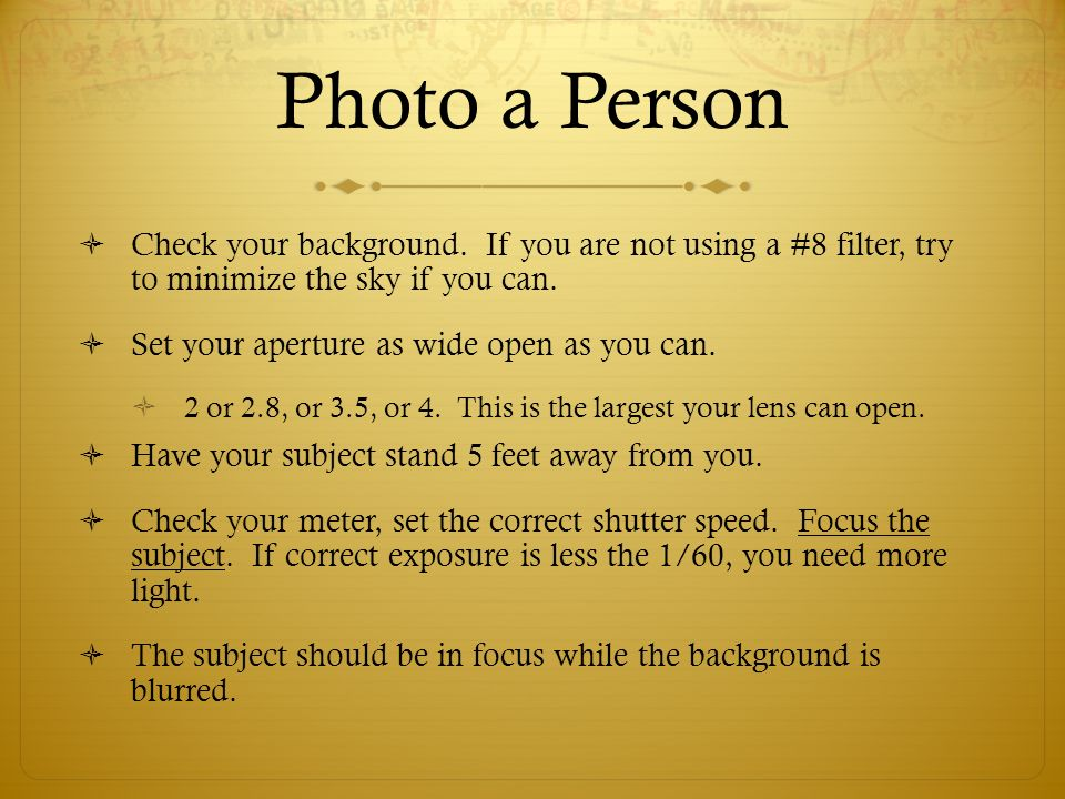 Photo a Person Check your background. If you are not using a #8 filter, try to minimize the sky if you can.