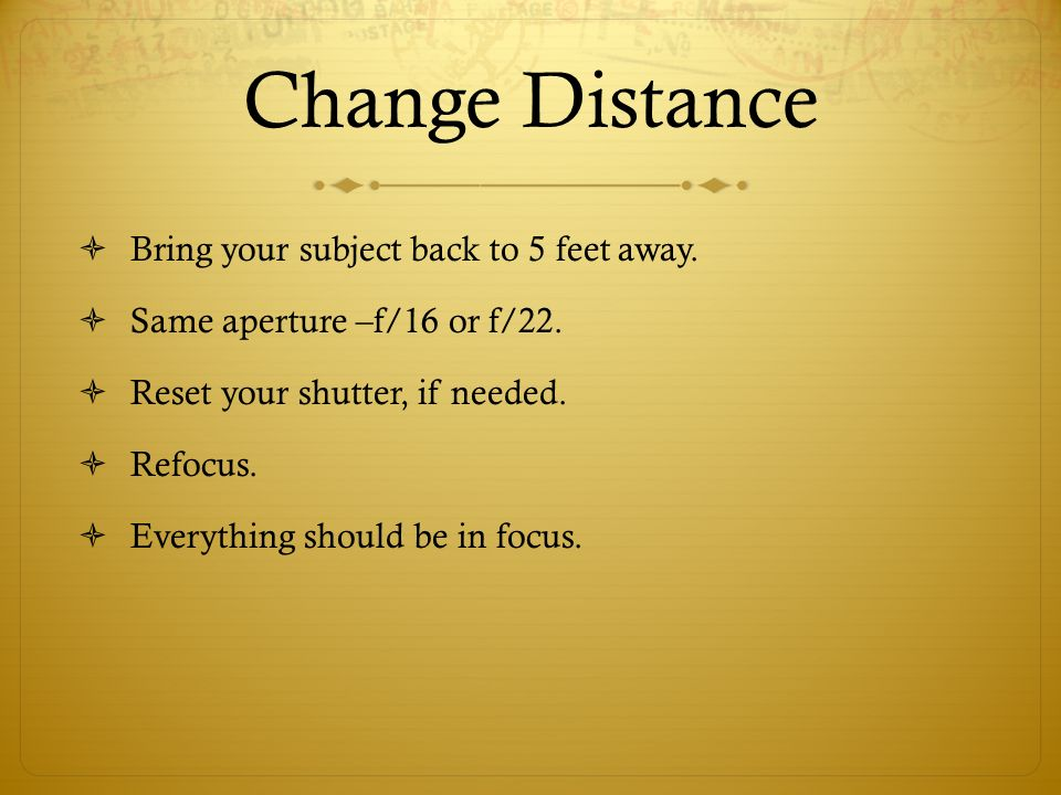 Change Distance Bring your subject back to 5 feet away.